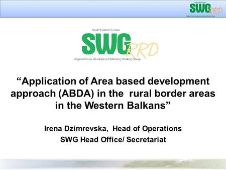 """Application of Area based development approach (ABDA) in the rural border areas in the Western Balkans"" Irena Dzimrevska, Head of Operations SWG Head."