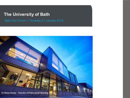The University of Bath Bath City Forum – Thursday 21 January 2016 Dr Nicky Kemp – Director of Policy and Planning.