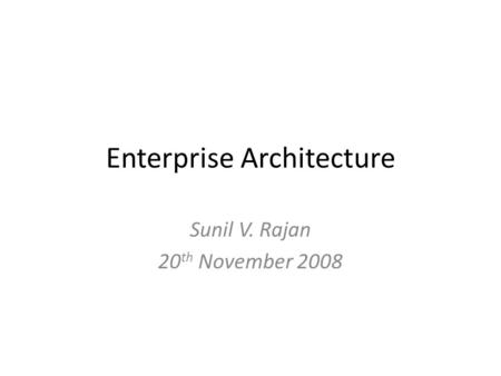 Enterprise Architecture Sunil V. Rajan 20 th November 2008.