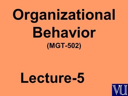 Organizational Behavior (MGT-502) Lecture-5. Summary of Lecture-4.