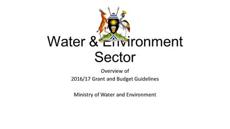 Water & Environment Sector Overview of 2016/17 Grant and Budget Guidelines Ministry of Water and Environment.