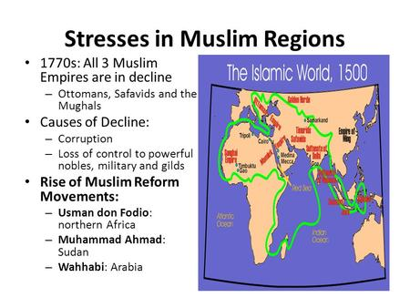 Stresses in Muslim Regions 1770s: All 3 Muslim Empires are in decline – Ottomans, Safavids and the Mughals Causes of Decline: – Corruption – Loss of control.