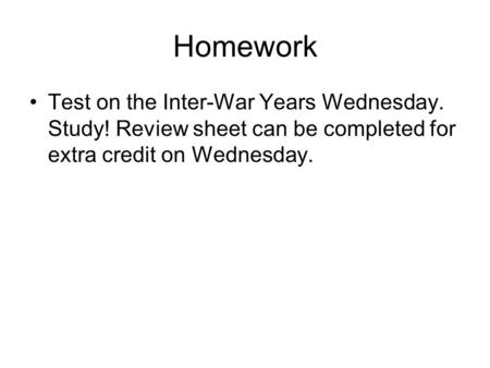 Homework Test on the Inter-War Years Wednesday. Study! Review sheet can be completed for extra credit on Wednesday.