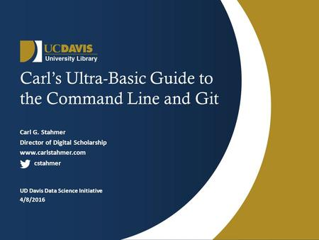 Carl's Ultra-Basic Guide to the Command Line and Git Carl G. Stahmer Director of Digital Scholarship www.carlstahmer.com cstahmer UD Davis Data Science.