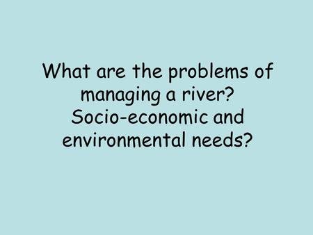 What are the problems of managing a river? Socio-economic and environmental needs?