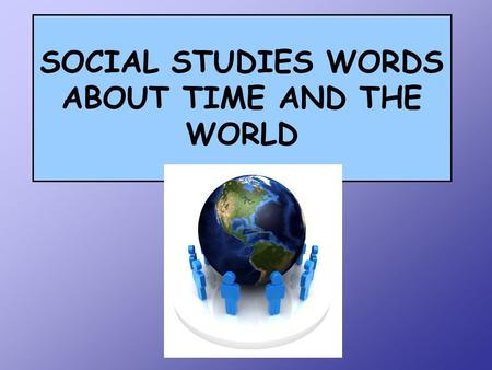 "SOCIAL STUDIES WORDS ABOUT TIME AND THE WORLD. In every-day life we use lots of different words to describe periods of time. For example if I say, ""I'll."