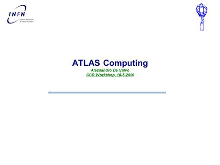 Alessandro De Salvo CCR Workshop, 18-5-2016 ATLAS Computing Alessandro De Salvo CCR Workshop, 18-5-2016.