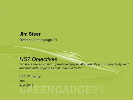 "April 2016 HSR Workshop York 1 Jim Steer Director Greengauge 21 HS2 Objectives ""what are the economic, operational (especially capacity and connectivity)"