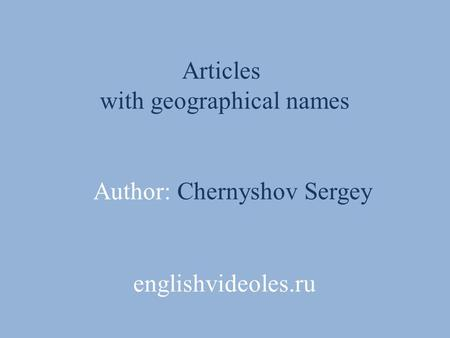 Articles with geographical names Author: Chernyshov Sergey englishvideoles.ru.