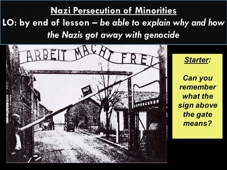 Starter: Can you remember what the sign above the gate means? Nazi Persecution of Minorities LO: by end of lesson – be able to explain why and how the.