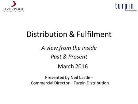 Distribution & Fulfilment A view from the inside Past & Present Presented by Neil Castle - Commercial Director – Turpin Distribution March 2016.