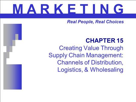 CHAPTER 15 Creating Value Through Supply Chain Management: Channels of Distribution, Logistics, & Wholesaling M A R K E T I N G Real People, Real Choices.