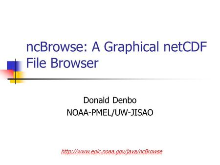 NcBrowse: A Graphical netCDF File Browser Donald Denbo NOAA-PMEL/UW-JISAO