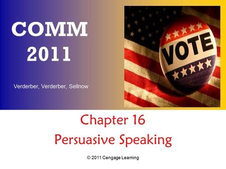 Verderber, Verderber, Sellnow © 2011 Cengage Learning COMM 2011 Chapter 16 Persuasive Speaking.