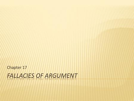 Chapter 17.  Fallacies are defects that weaken arguments.  Two things about fallacies 1. fallacious arguments are very, very common and can be quite.