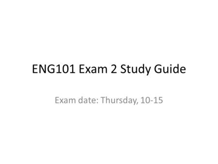 ENG101 Exam 2 Study Guide Exam date: Thursday, 10-15.