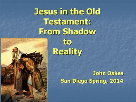 Jesus in the Old Testament: From Shadow to Reality John Oakes San Diego Spring, 2014.