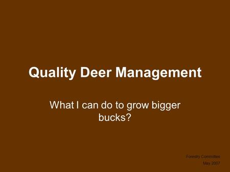 Quality Deer Management What I can do to grow bigger bucks? Forestry Committee May 2007.
