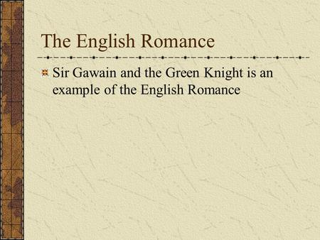 The English Romance Sir Gawain and the Green Knight is an example of the English Romance.