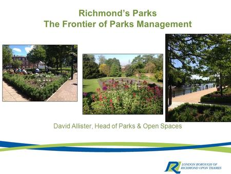 Richmond's Parks The Frontier of Parks Management David Allister, Head of Parks & Open Spaces.