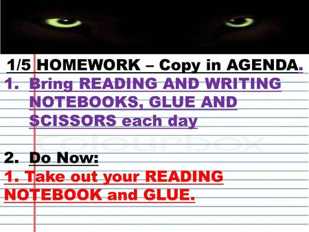1/5 HOMEWORK – Copy in AGENDA. 1.Bring READING AND WRITING NOTEBOOKS, GLUE AND SCISSORS each day 2.Do Now: 1. Take out your READING NOTEBOOK and GLUE.