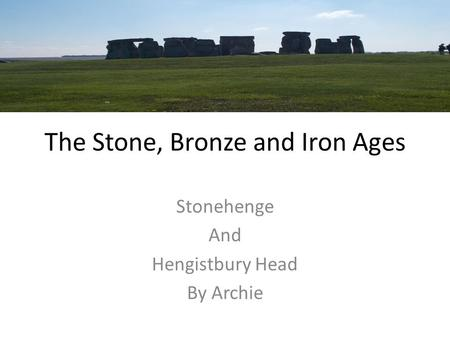 The Stone, Bronze and Iron Ages Stonehenge And Hengistbury Head By Archie.