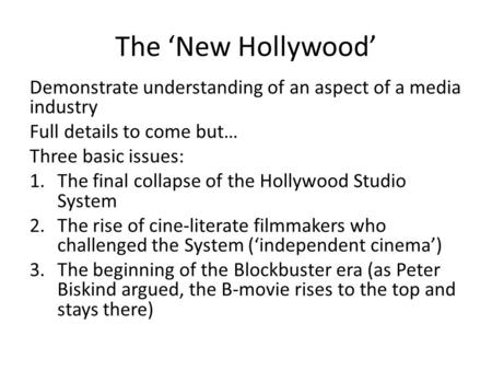 The 'New Hollywood' Demonstrate understanding of an aspect of a media industry Full details to come but… Three basic issues: 1.The final collapse of the.