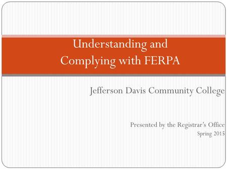 Jefferson Davis Community College Presented by the Registrar's Office Spring 2015 Understanding and Complying with FERPA.