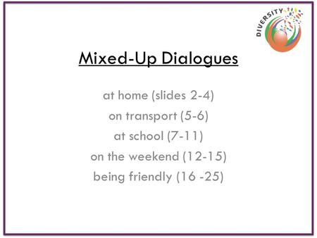Mixed-Up Dialogues at home (slides 2-4) on transport (5-6) at school (7-11) on the weekend (12-15) being friendly (16 -25)