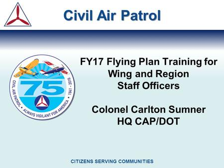 FY17 Flying Plan Training for Wing and Region Staff Officers Colonel Carlton Sumner HQ CAP/DOT Civil Air Patrol CITIZENS SERVING COMMUNITIES.