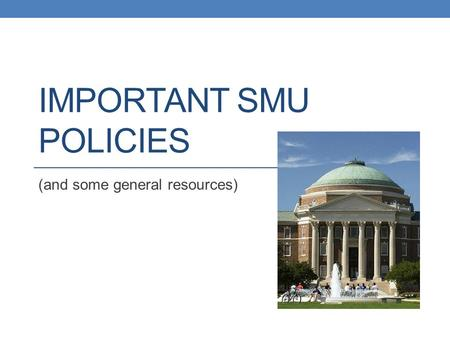 IMPORTANT SMU POLICIES (and some general resources)