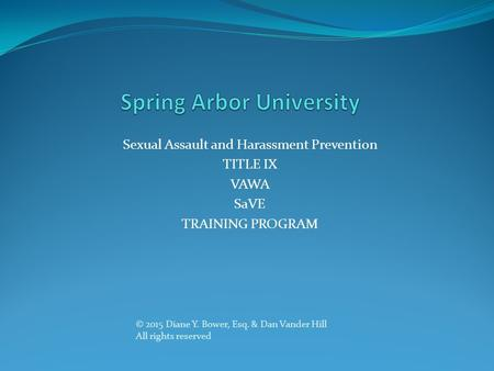 Sexual Assault and Harassment Prevention TITLE IX VAWA SaVE TRAINING PROGRAM © 2015 Diane Y. Bower, Esq. & Dan Vander Hill All rights reserved.