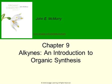 © 2016 Cengage Learning. All Rights Reserved. John E. McMurry www.cengage.com/chemistry/mcmurry Chapter 9 Alkynes: An Introduction to Organic Synthesis.