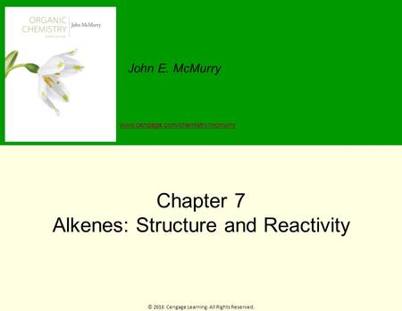© 2016 Cengage Learning. All Rights Reserved. John E. McMurry www.cengage.com/chemistry/mcmurry Chapter 7 Alkenes: Structure and Reactivity.