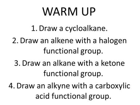 WARM UP 1.Draw a cycloalkane. 2.Draw an alkene with a halogen functional group. 3.Draw an alkane with a ketone functional group. 4.Draw an alkyne with.