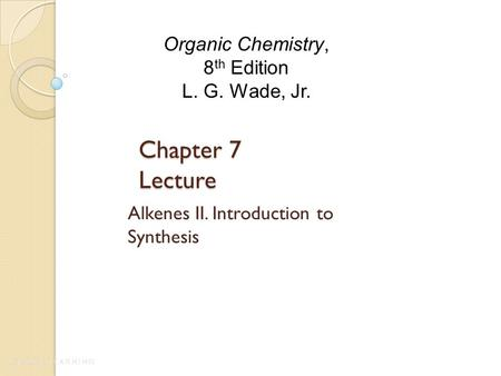 Chapter 7 Lecture Alkenes II. Introduction to Synthesis Organic Chemistry, 8 th Edition L. G. Wade, Jr.