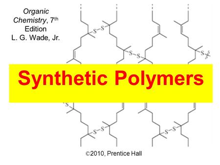 © 2010,  Prentice Hall Organic Chemistry, 7 th Edition L. G. Wade, Jr. Synthetic Polymers.
