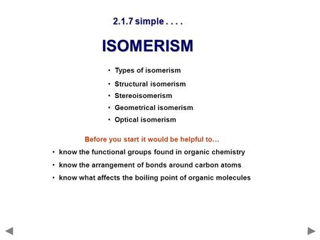 Types of isomerism Structural isomerism Stereoisomerism Geometrical isomerism Optical isomerism 2.1.7 simple.... ISOMERISM Before you start it would be.