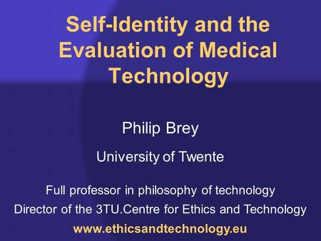 Self-Identity and the Evaluation of Medical Technology Philip Brey University of Twente Full professor in philosophy of technology Director of the 3TU.Centre.