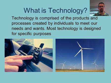 What is Technology? Technology is comprised of the products and processes created by individuals to meet our needs and wants. Most technology is designed.