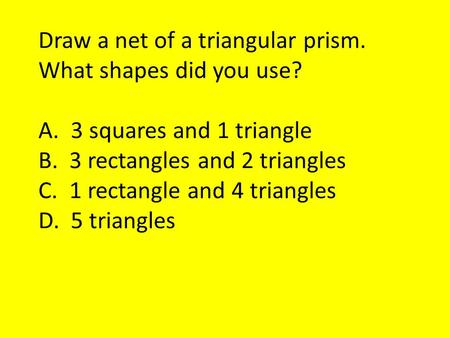 Draw a net of a triangular prism. What shapes did you use? A. 3 squares and 1 triangle B. 3 rectangles and 2 triangles C. 1 rectangle and 4 triangles D.