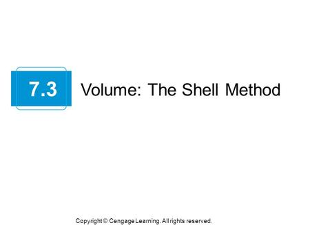 Volume: The Shell Method 7.3 Copyright © Cengage Learning. All rights reserved.