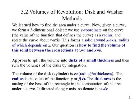 5.2 Volumes of Revolution: Disk and Washer Methods 1 We learned how to find the area under a curve. Now, given a curve, we form a 3-dimensional object: