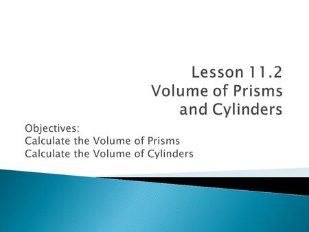 Objectives: Calculate the Volume of Prisms Calculate the Volume of Cylinders.