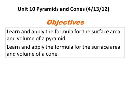 Learn and apply the formula for the surface area and volume of a pyramid. Learn and apply the formula for the surface area and volume of a cone. Objectives.