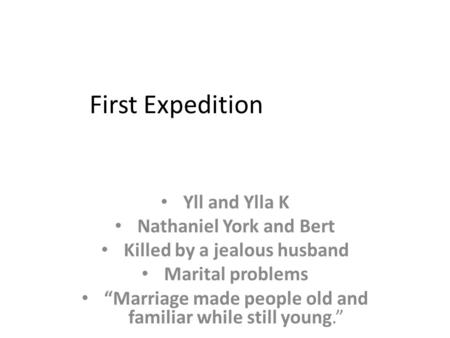 "First Expedition Yll and Ylla K Nathaniel York and Bert Killed by a jealous husband Marital problems ""Marriage made people old and familiar while still."