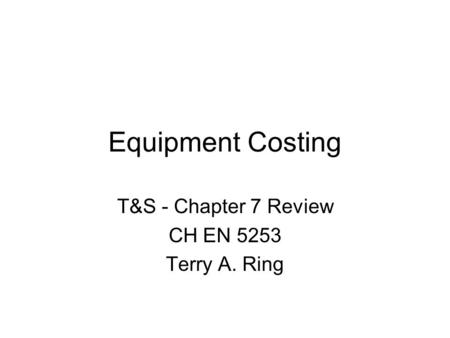 Equipment Costing T&S - Chapter 7 Review CH EN 5253 Terry A. Ring.