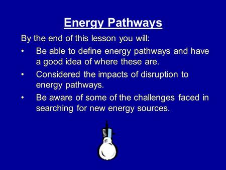 Energy Pathways By the end of this lesson you will: Be able to define energy pathways and have a good idea of where these are. Considered the impacts of.