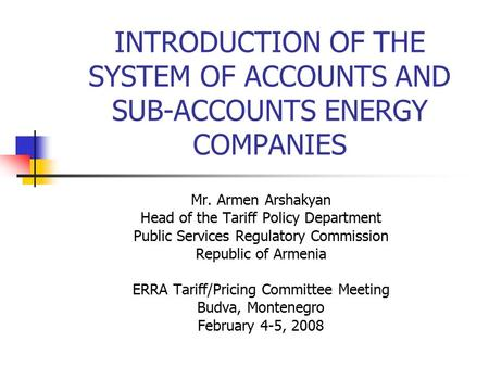 INTRODUCTION OF THE SYSTEM OF ACCOUNTS AND SUB-ACCOUNTS ENERGY COMPANIES Mr. Armen Arshakyan Head of the Tariff Policy Department Public Services Regulatory.