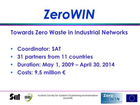 Austrian Society for Systems Engineering and Automation ZeroWINZeroWIN Towards Zero Waste in Industrial Networks Coordinator: SAT 31 partners from 11 countries.